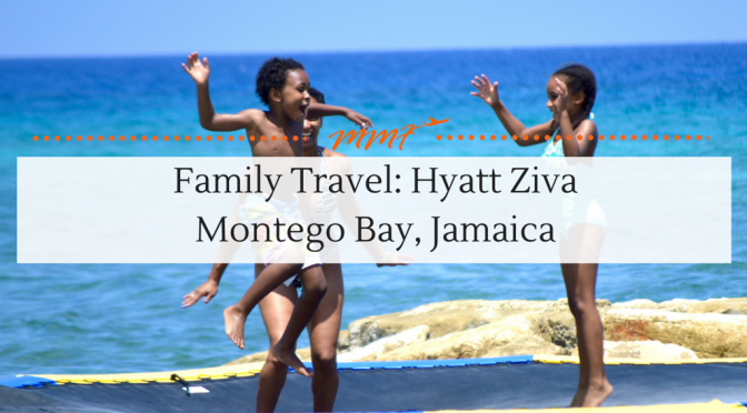 Family Travel: Hyatt Ziva Montego Bay Jamaica